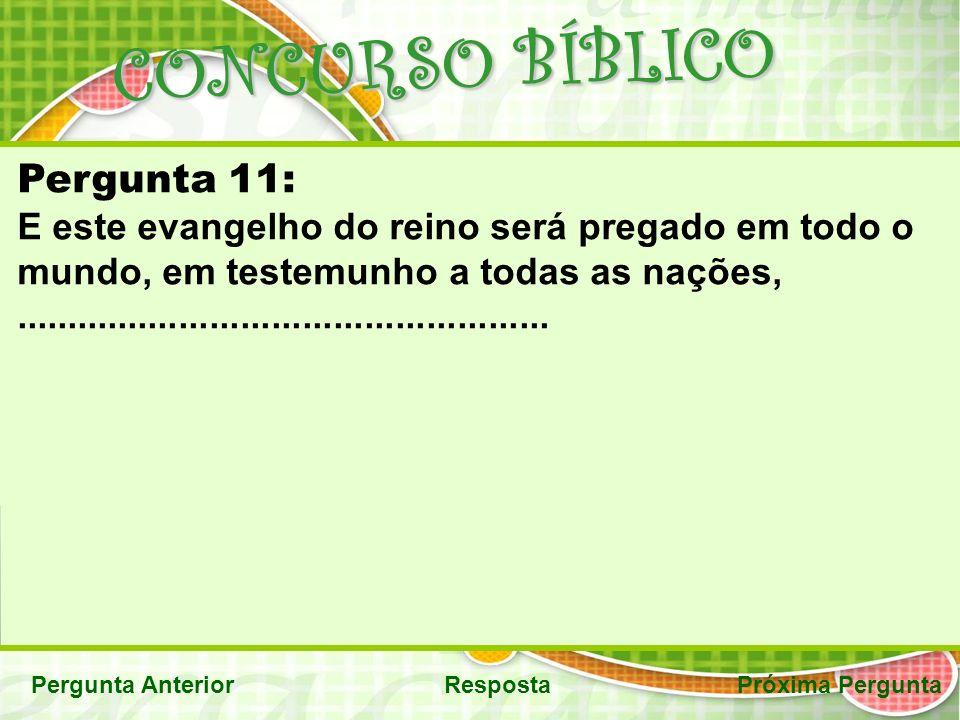 CONCURSO BÍBLICO Pergunta AnteriorRespostaPróxima Pergunta Pergunta 11: E este evangelho do reino será pregado em todo o mundo, em testemunho a todas as nações,....................................................