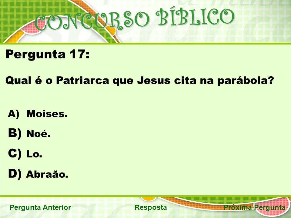 CONCURSO BÍBLICO Pergunta AnteriorRespostaPróxima Pergunta Pergunta 17: Qual é o Patriarca que Jesus cita na parábola.
