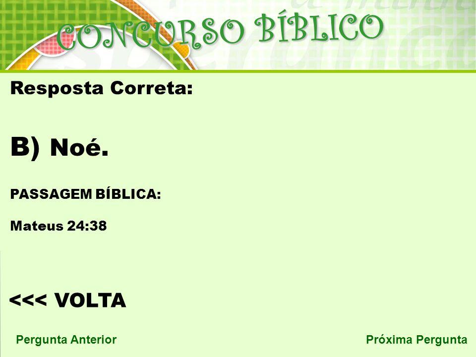 CONCURSO BÍBLICO <<< VOLTA Pergunta AnteriorPróxima Pergunta Resposta Correta: B) Noé.
