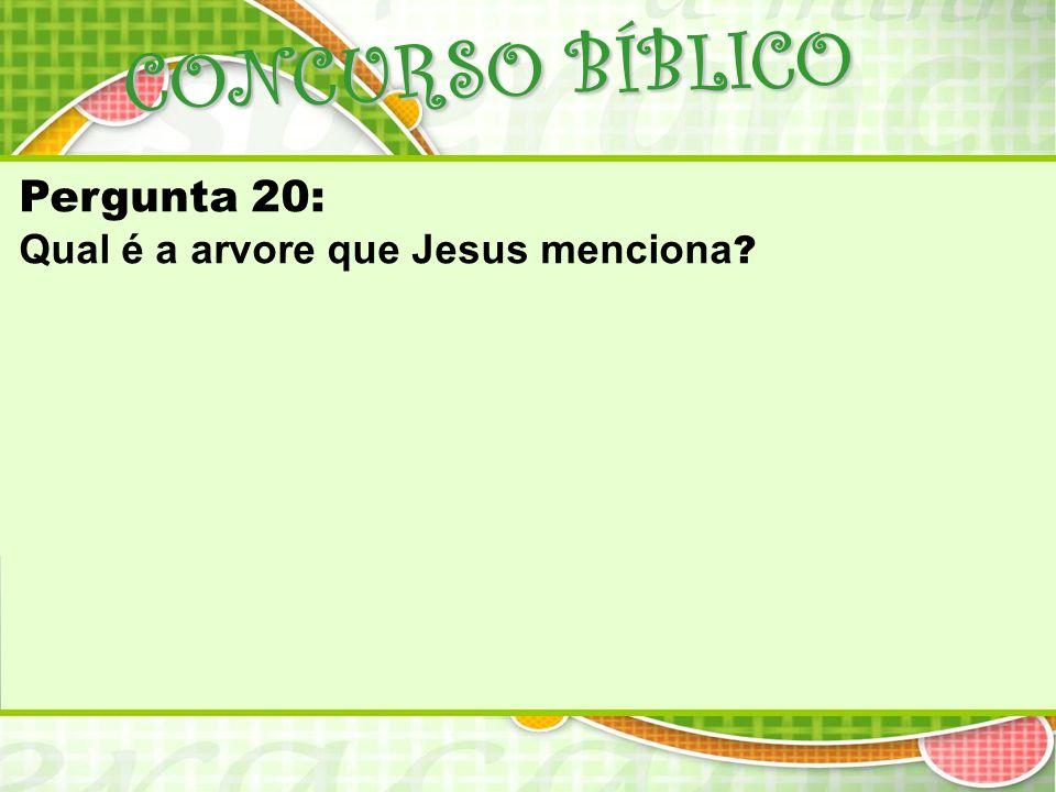Pergunta 20: Qual é a arvore que Jesus menciona ?