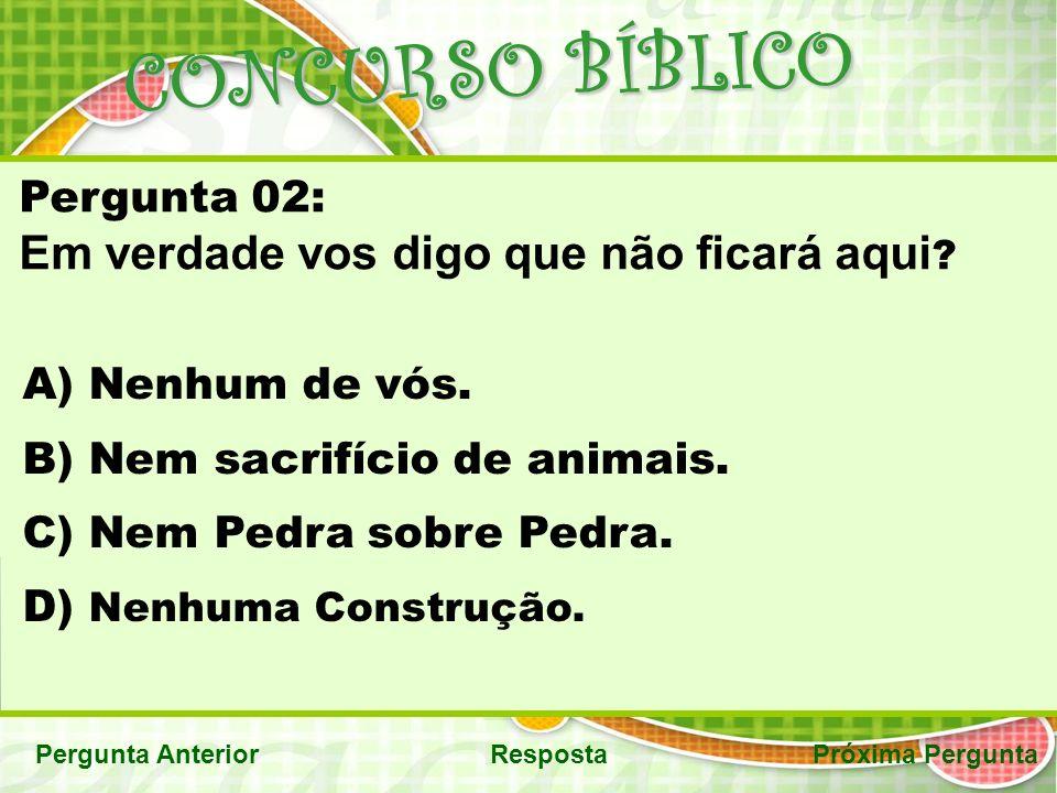 CONCURSO BÍBLICO Pergunta AnteriorRespostaPróxima Pergunta Pergunta 02: Em verdade vos digo que não ficará aqui .