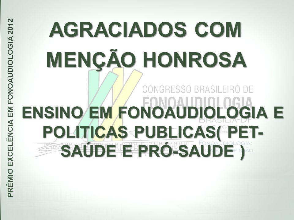 AGRACIADOS COM MENÇÃO HONROSA PRÊMIO EXCELÊNCIA EM FONOAUDIOLOGIA 2012 ENSINO EM FONOAUDIOLOGIA E POLITICAS PUBLICAS( PET- SAÚDE E PRÓ-SAUDE )