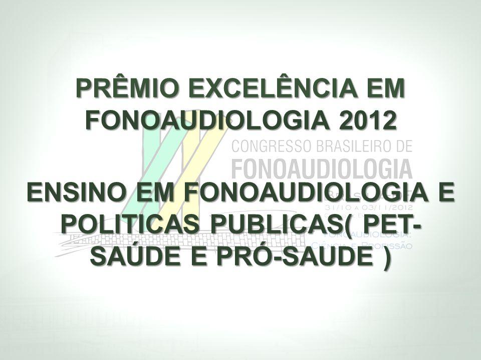PRÊMIO EXCELÊNCIA EM FONOAUDIOLOGIA 2012 ENSINO EM FONOAUDIOLOGIA E POLITICAS PUBLICAS( PET- SAÚDE E PRÓ-SAUDE )