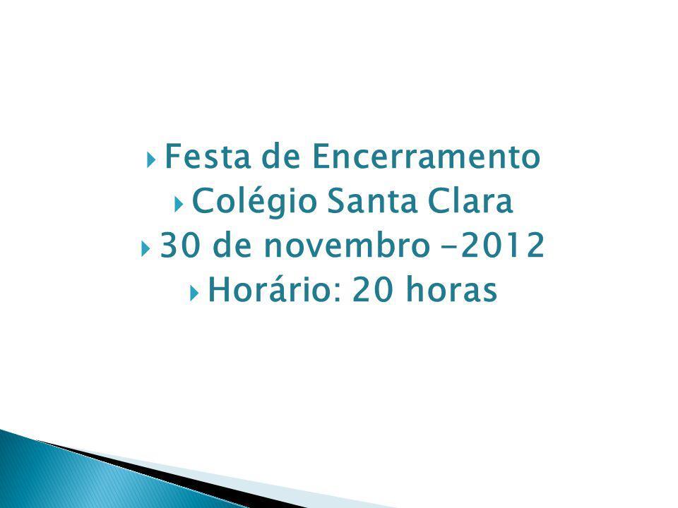 Festa de Encerramento Colégio Santa Clara 30 de novembro -2012 Horário: 20 horas