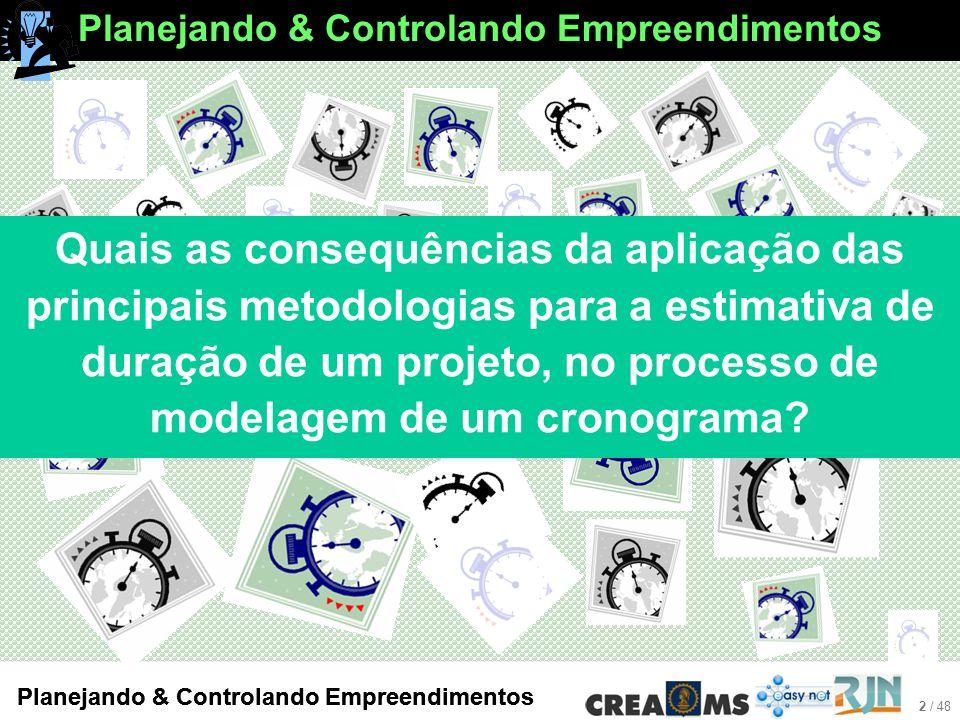 2 / 48 Planejando & Controlando Empreendimentos Quais as consequências da aplicação das principais metodologias para a estimativa de duração de um projeto, no processo de modelagem de um cronograma?