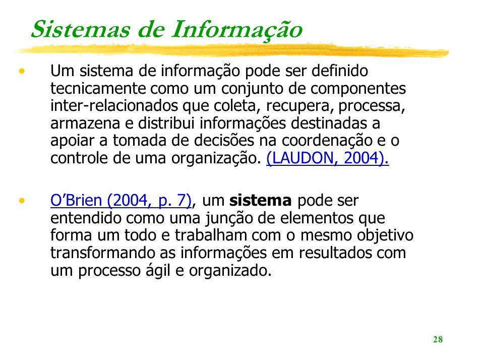 28 Sistemas de Informação Um sistema de informação pode ser definido tecnicamente como um conjunto de componentes inter-relacionados que coleta, recupera, processa, armazena e distribui informações destinadas a apoiar a tomada de decisões na coordenação e o controle de uma organização.