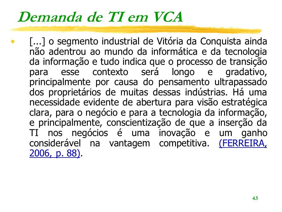 43 Demanda de TI em VCA [...] o segmento industrial de Vitória da Conquista ainda não adentrou ao mundo da informática e da tecnologia da informação e