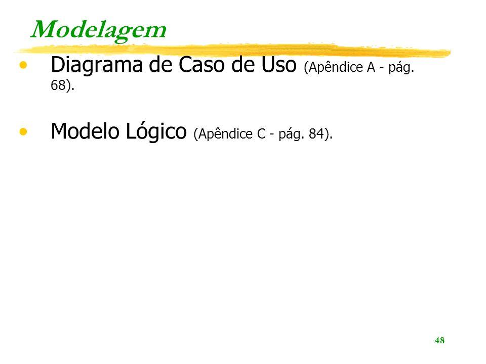 48 Modelagem Diagrama de Caso de Uso (Apêndice A - pág. 68). Modelo Lógico (Apêndice C - pág. 84).