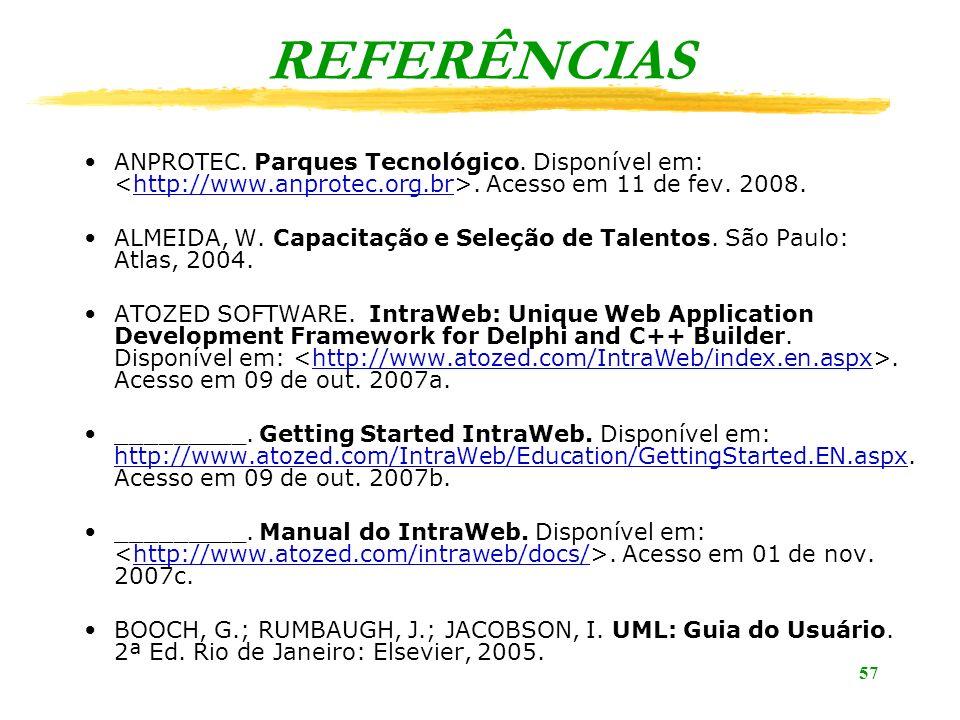 57 REFERÊNCIAS ANPROTEC. Parques Tecnológico. Disponível em:. Acesso em 11 de fev. 2008.http://www.anprotec.org.br ALMEIDA, W. Capacitação e Seleção d