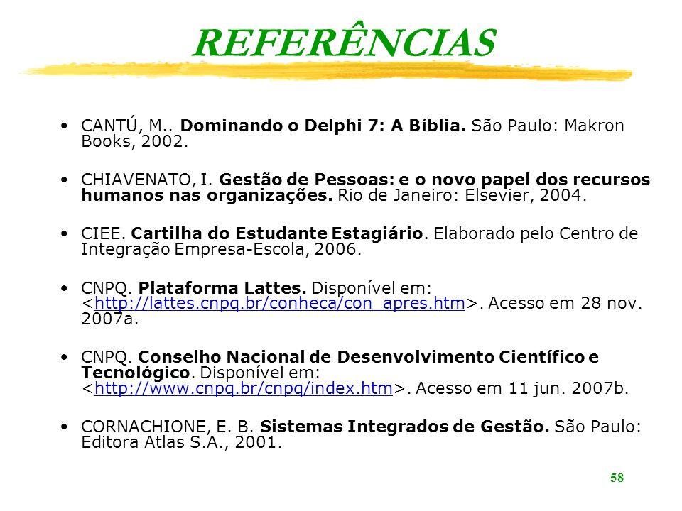 58 CANTÚ, M.. Dominando o Delphi 7: A Bíblia. São Paulo: Makron Books, 2002. CHIAVENATO, I. Gestão de Pessoas: e o novo papel dos recursos humanos nas