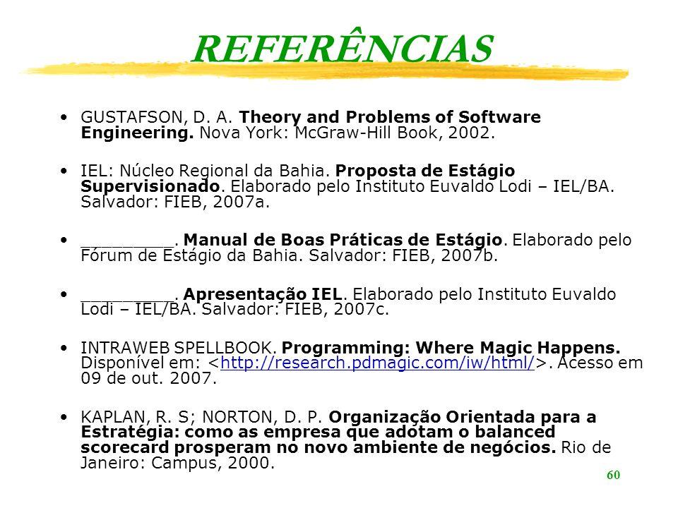 60 REFERÊNCIAS GUSTAFSON, D. A. Theory and Problems of Software Engineering. Nova York: McGraw-Hill Book, 2002. IEL: Núcleo Regional da Bahia. Propost