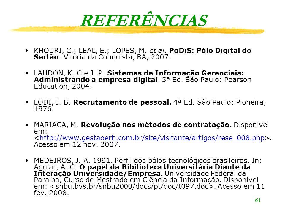 61 REFERÊNCIAS KHOURI, C.; LEAL, E.; LOPES, M. et al. PoDiS: Pólo Digital do Sertão. Vitória da Conquista, BA, 2007. LAUDON, K. C e J. P. Sistemas de