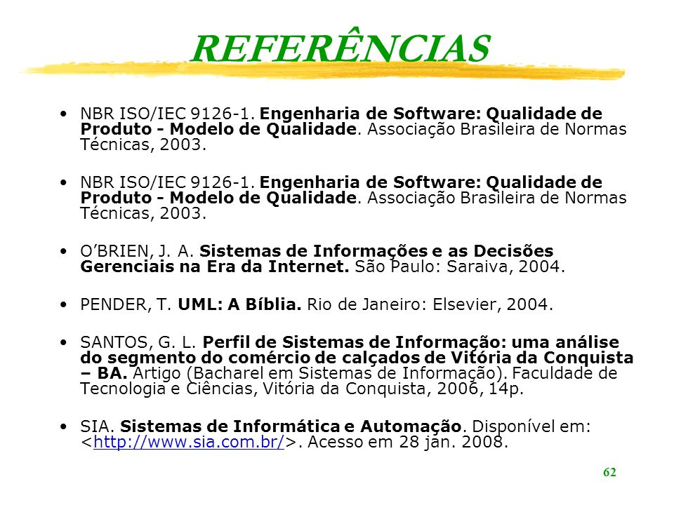 62 REFERÊNCIAS NBR ISO/IEC 9126-1. Engenharia de Software: Qualidade de Produto - Modelo de Qualidade. Associação Brasileira de Normas Técnicas, 2003.