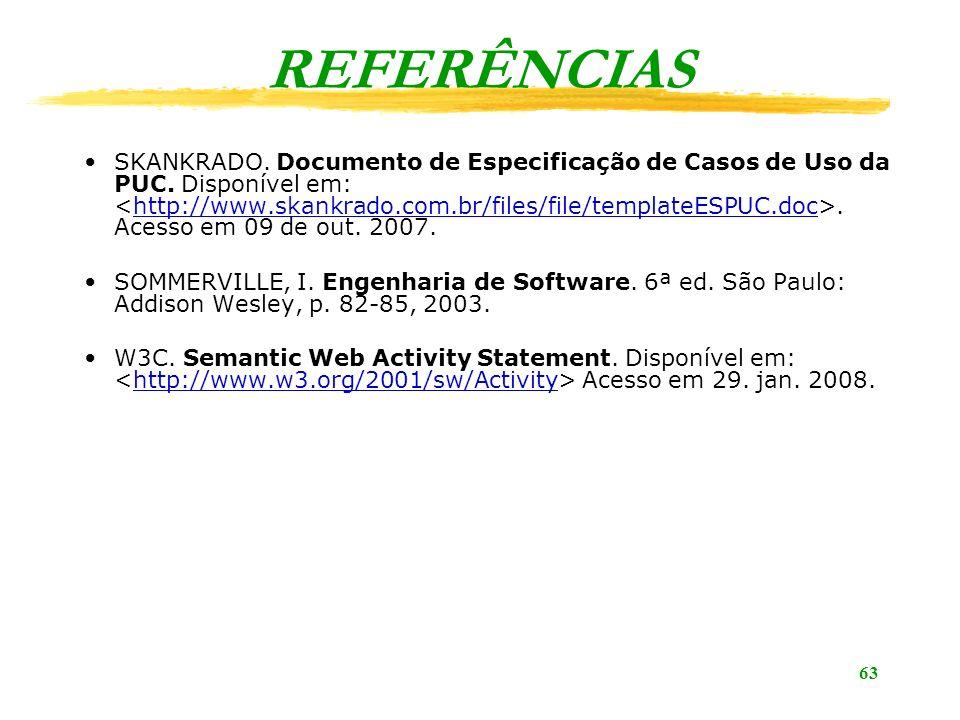 63 REFERÊNCIAS SKANKRADO. Documento de Especificação de Casos de Uso da PUC. Disponível em:. Acesso em 09 de out. 2007.http://www.skankrado.com.br/fil