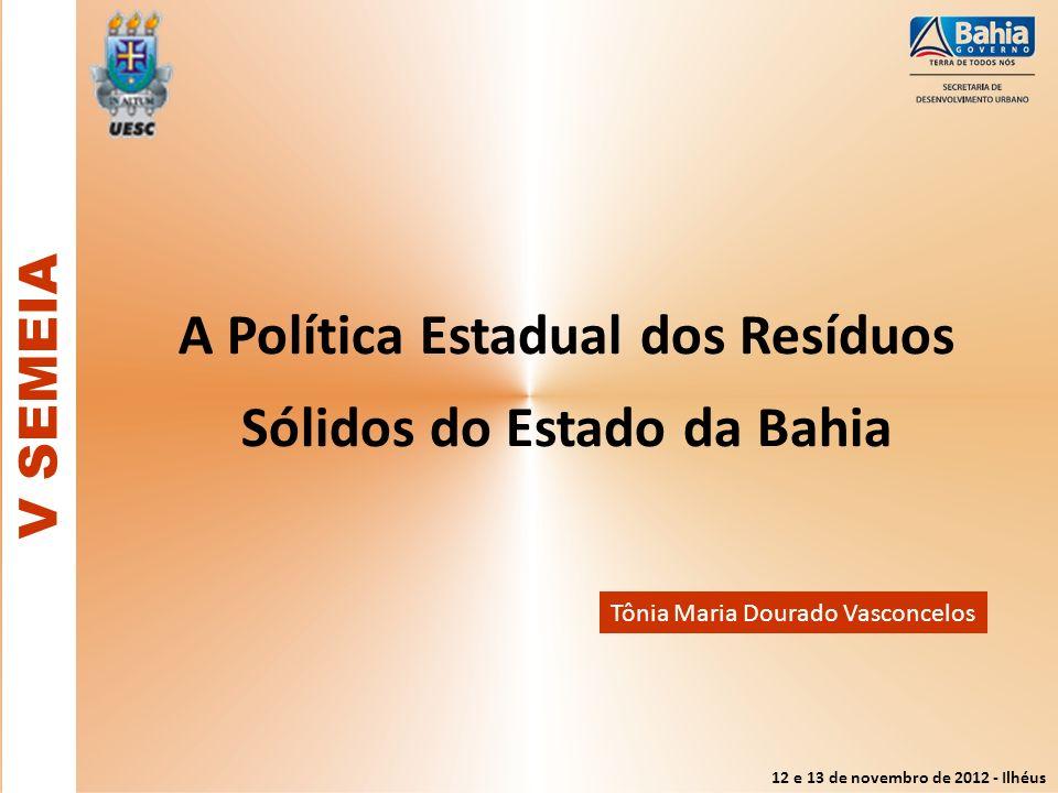 12 e 13 de novembro de 2012 - Ilhéus A Política Estadual dos Resíduos Sólidos do Estado da Bahia V SEMEIA Tônia Maria Dourado Vasconcelos