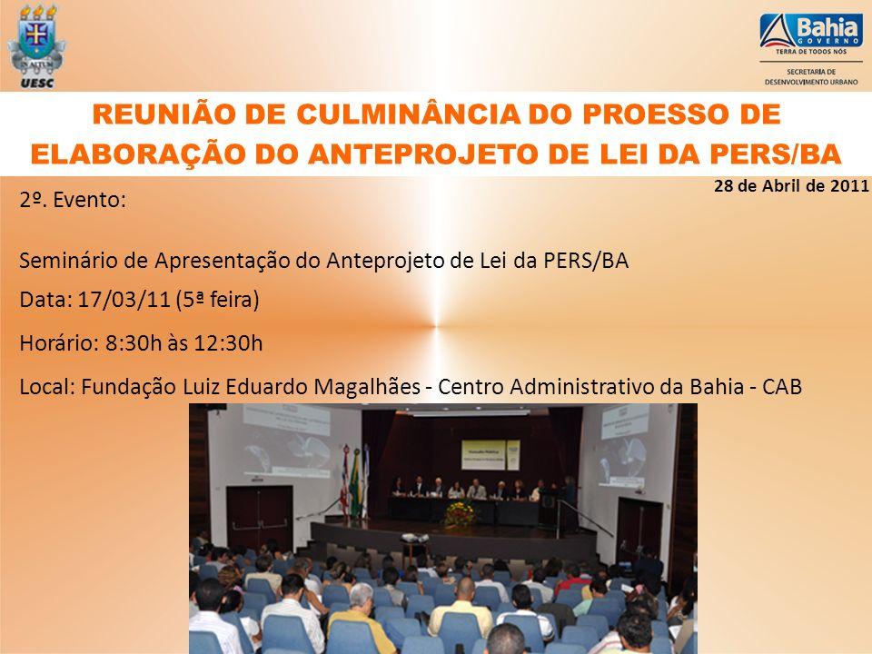 2º. Evento: Seminário de Apresentação do Anteprojeto de Lei da PERS/BA Data: 17/03/11 (5ª feira) Horário: 8:30h às 12:30h Local: Fundação Luiz Eduardo