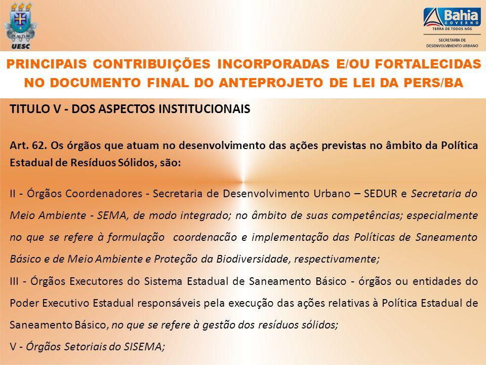 TITULO V - DOS ASPECTOS INSTITUCIONAIS Art. 62. Os órgãos que atuam no desenvolvimento das ações previstas no âmbito da Política Estadual de Resíduos