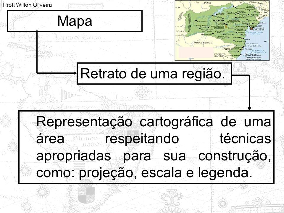 Prof. Wilton Oliveira Mapa Retrato de uma região. Representação cartográfica de uma área respeitando técnicas apropriadas para sua construção, como: p
