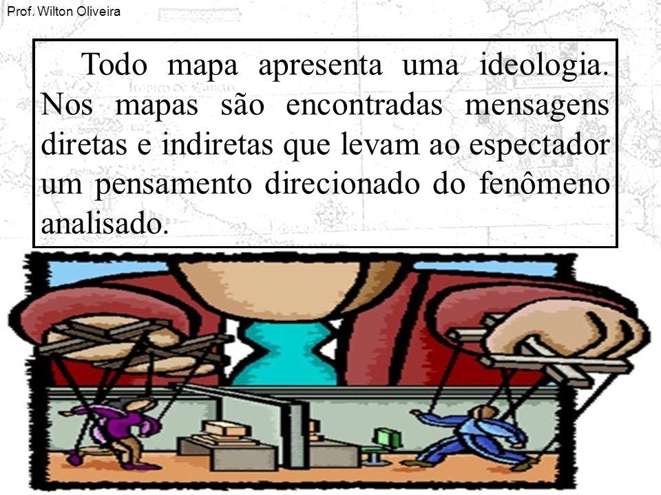 Prof. Wilton Oliveira Todo mapa apresenta uma ideologia. Nos mapas são encontradas mensagens diretas e indiretas que levam ao espectador um pensamento