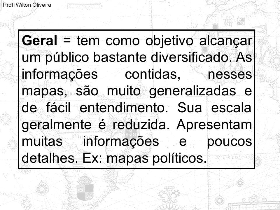 Prof. Wilton Oliveira Geral = tem como objetivo alcançar um público bastante diversificado. As informações contidas, nesses mapas, são muito generaliz