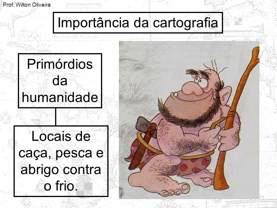 Prof. Wilton Oliveira Importância da cartografia Primórdios da humanidade Locais de caça, pesca e abrigo contra o frio.