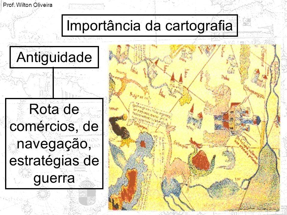 Prof. Wilton Oliveira Importância da cartografia Antiguidade Rota de comércios, de navegação, estratégias de guerra