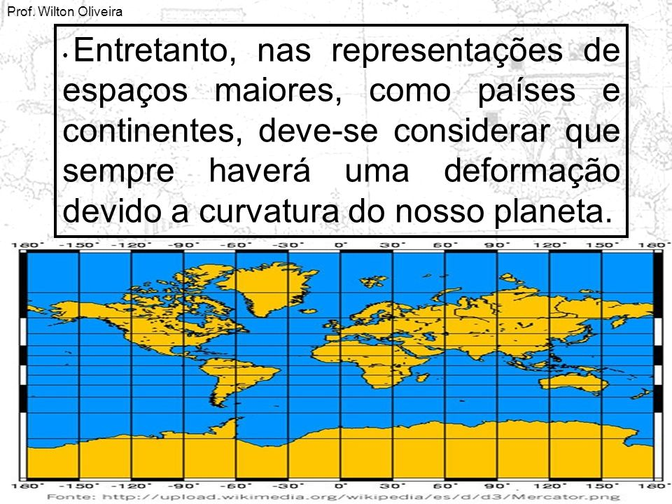 Prof. Wilton Oliveira Entretanto, nas representações de espaços maiores, como países e continentes, deve-se considerar que sempre haverá uma deformaçã