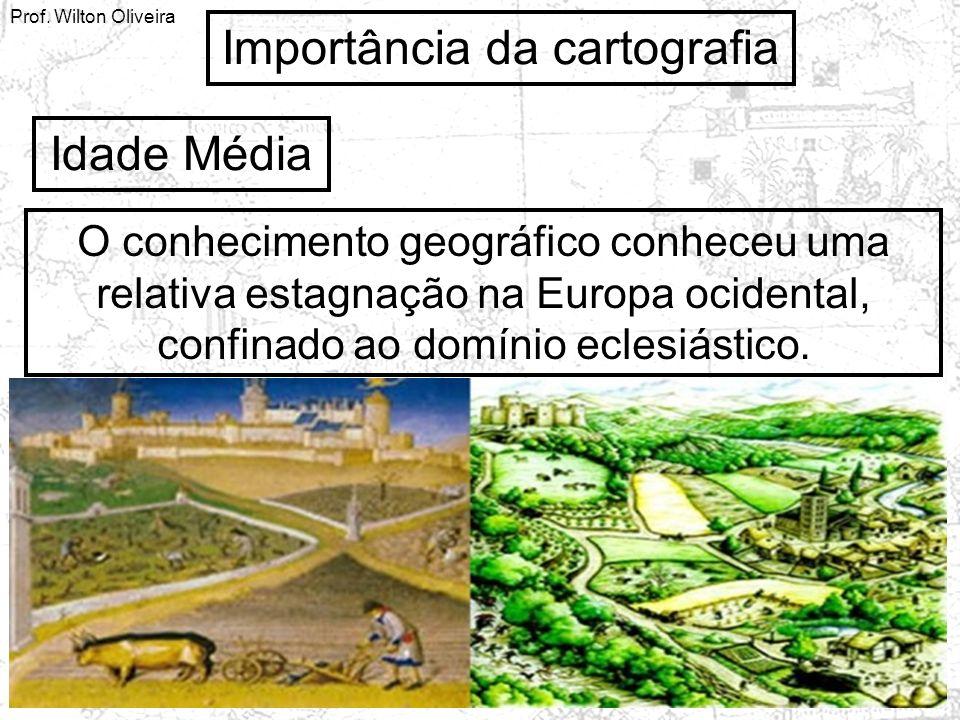 Prof. Wilton Oliveira Importância da cartografia Idade Média O conhecimento geográfico conheceu uma relativa estagnação na Europa ocidental, confinado