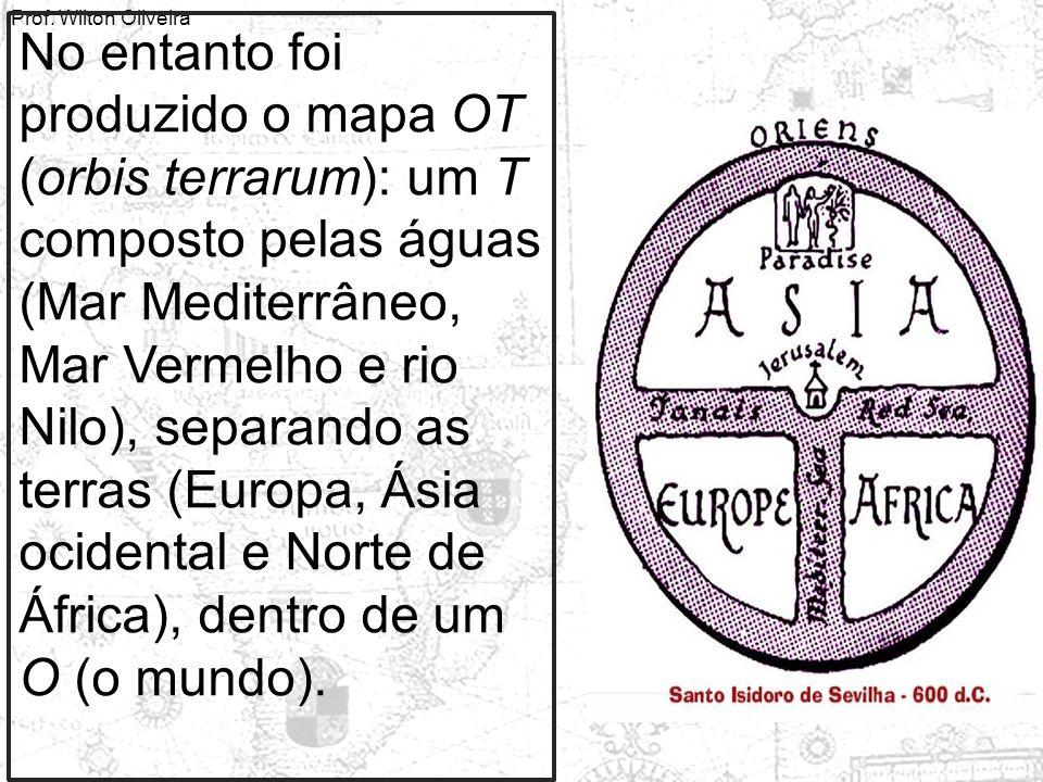 Prof. Wilton Oliveira No entanto foi produzido o mapa OT (orbis terrarum): um T composto pelas águas (Mar Mediterrâneo, Mar Vermelho e rio Nilo), sepa