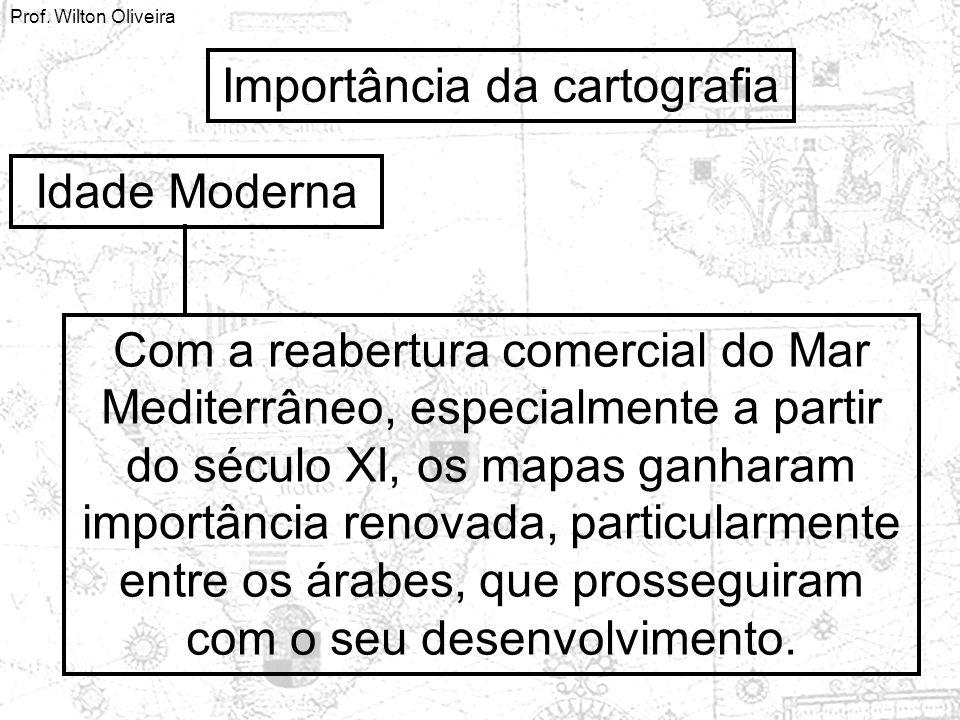 Prof. Wilton Oliveira Importância da cartografia Idade Moderna Com a reabertura comercial do Mar Mediterrâneo, especialmente a partir do século XI, os