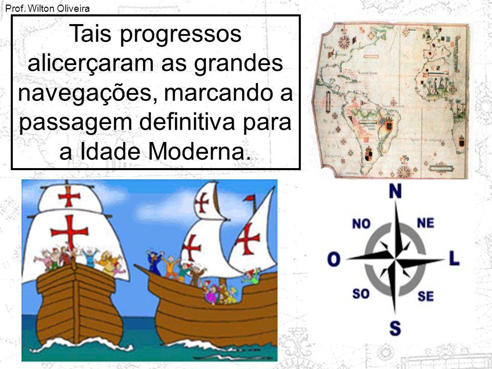Prof. Wilton Oliveira Tais progressos alicerçaram as grandes navegações, marcando a passagem definitiva para a Idade Moderna.