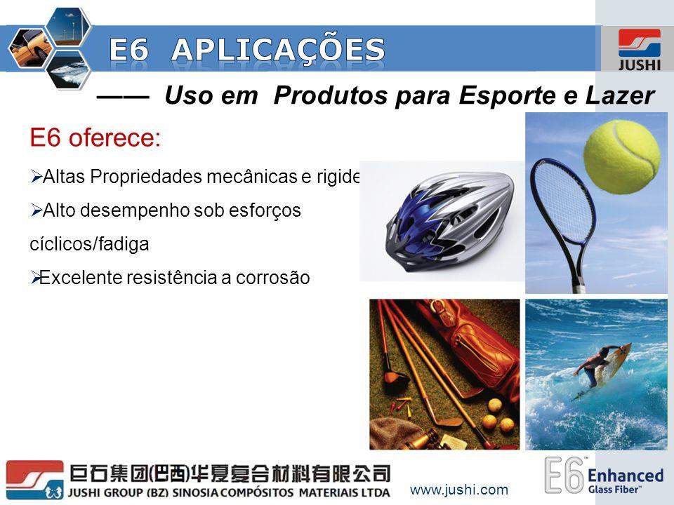 www.jushi.com Uso em Produtos para Esporte e Lazer E6 oferece: Altas Propriedades mecânicas e rigidez Alto desempenho sob esforços cíclicos/fadiga Exc