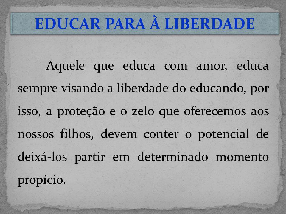 Aquele que educa com amor, educa sempre visando a liberdade do educando, por isso, a proteção e o zelo que oferecemos aos nossos filhos, devem conter