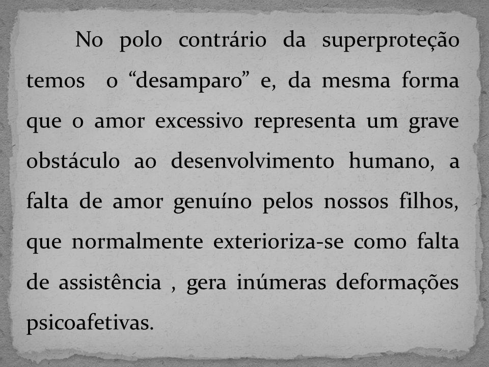 No polo contrário da superproteção temos o desamparo e, da mesma forma que o amor excessivo representa um grave obstáculo ao desenvolvimento humano, a