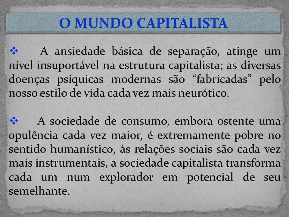 A ansiedade básica de separação, atinge um nível insuportável na estrutura capitalista; as diversas doenças psíquicas modernas são fabricadas pelo nos