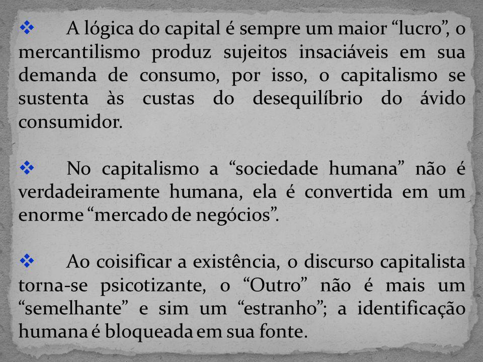 A lógica do capital é sempre um maior lucro, o mercantilismo produz sujeitos insaciáveis em sua demanda de consumo, por isso, o capitalismo se sustent