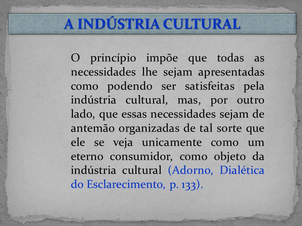 A INDÚSTRIA CULTURAL O princípio impõe que todas as necessidades lhe sejam apresentadas como podendo ser satisfeitas pela indústria cultural, mas, por