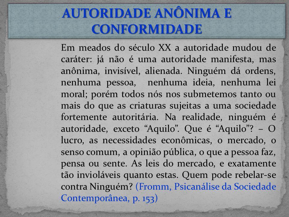 AUTORIDADE ANÔNIMA E CONFORMIDADE Em meados do século XX a autoridade mudou de caráter: já não é uma autoridade manifesta, mas anônima, invisível, ali