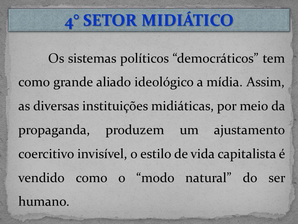 4° SETOR MIDIÁTICO Os sistemas políticos democráticos tem como grande aliado ideológico a mídia. Assim, as diversas instituições midiáticas, por meio