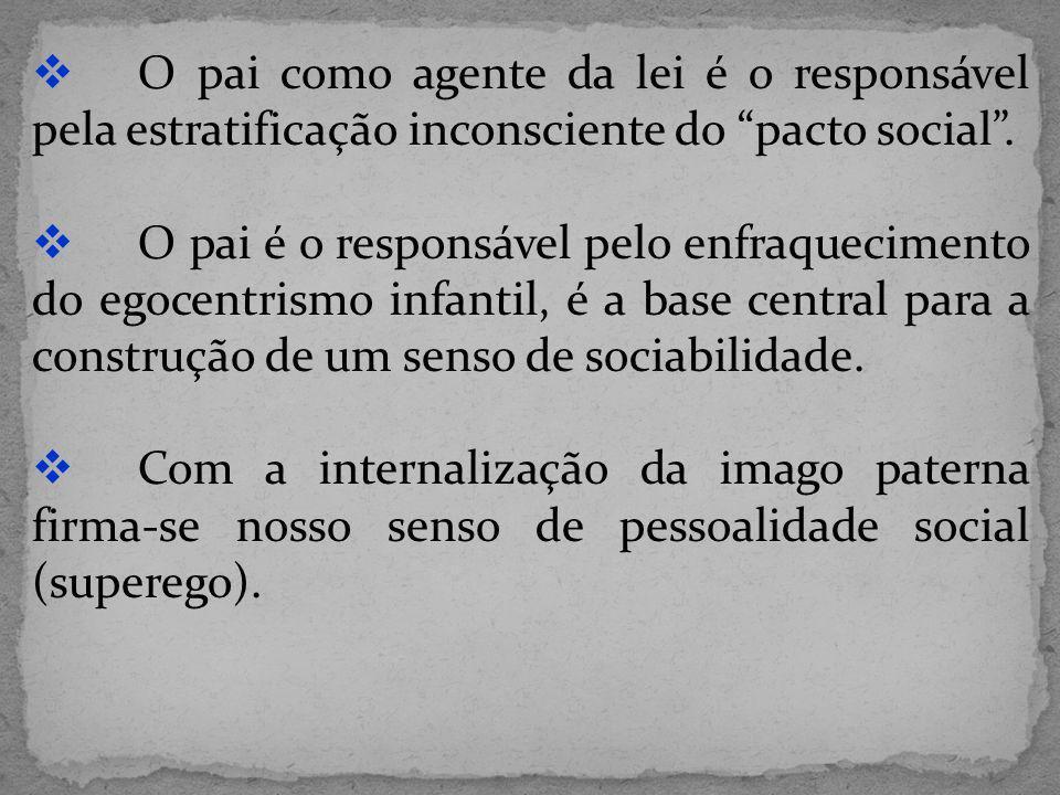 O pai como agente da lei é o responsável pela estratificação inconsciente do pacto social. O pai é o responsável pelo enfraquecimento do egocentrismo