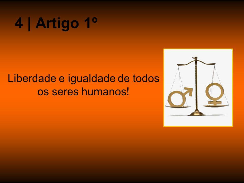 Liberdade e igualdade de todos os seres humanos! 4 | Artigo 1º