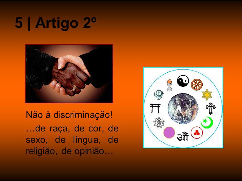 Não à discriminação! …de raça, de cor, de sexo, de língua, de religião, de opinião… 5 | Artigo 2º