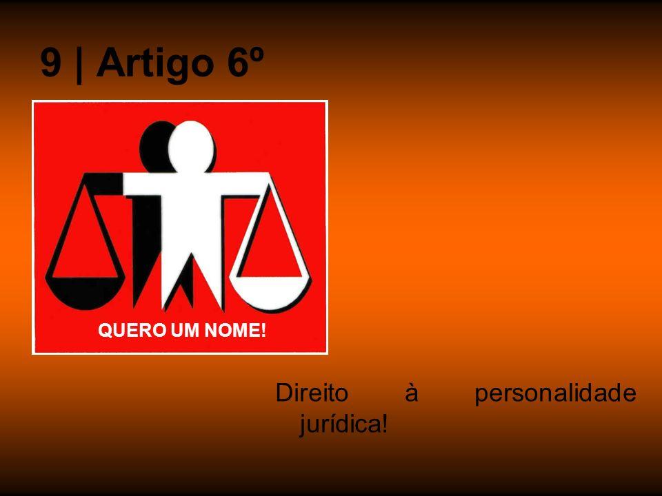 9 | Artigo 6º Direito à personalidade jurídica! QUERO UM NOME!