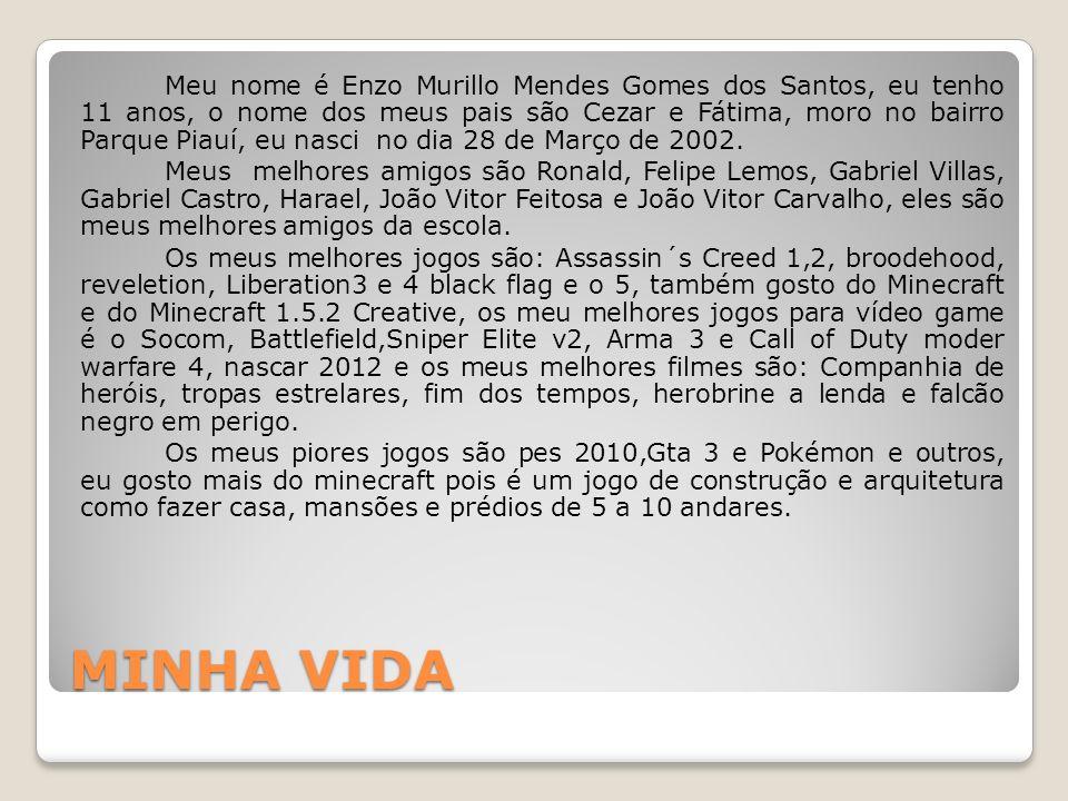 MINHA VIDA Meu nome é Enzo Murillo Mendes Gomes dos Santos, eu tenho 11 anos, o nome dos meus pais são Cezar e Fátima, moro no bairro Parque Piauí, eu