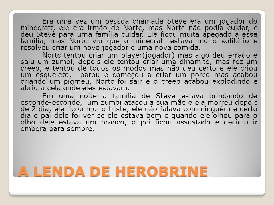 A LENDA DE HEROBRINE Era uma vez um pessoa chamada Steve era um jogador do minecraft, ele era irmão de Nortc, mas Nortc não podia cuidar, e deu Steve