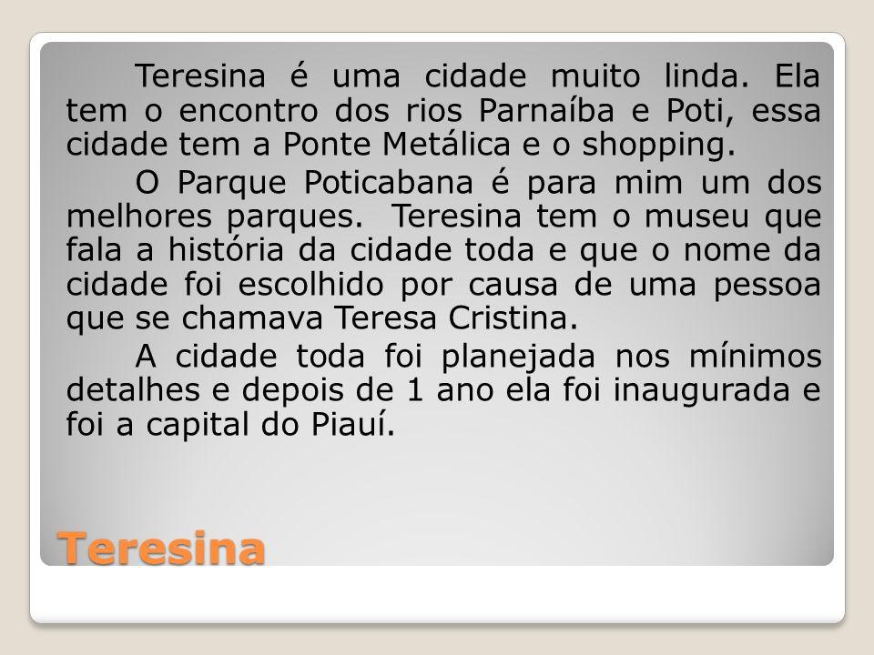 Teresina Teresina é uma cidade muito linda. Ela tem o encontro dos rios Parnaíba e Poti, essa cidade tem a Ponte Metálica e o shopping. O Parque Potic