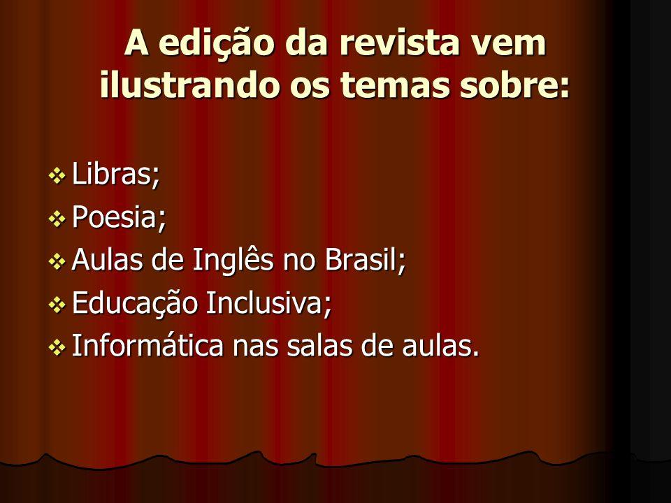 A edição da revista vem ilustrando os temas sobre: Libras; Libras; Poesia; Poesia; Aulas de Inglês no Brasil; Aulas de Inglês no Brasil; Educação Inclusiva; Educação Inclusiva; Informática nas salas de aulas.
