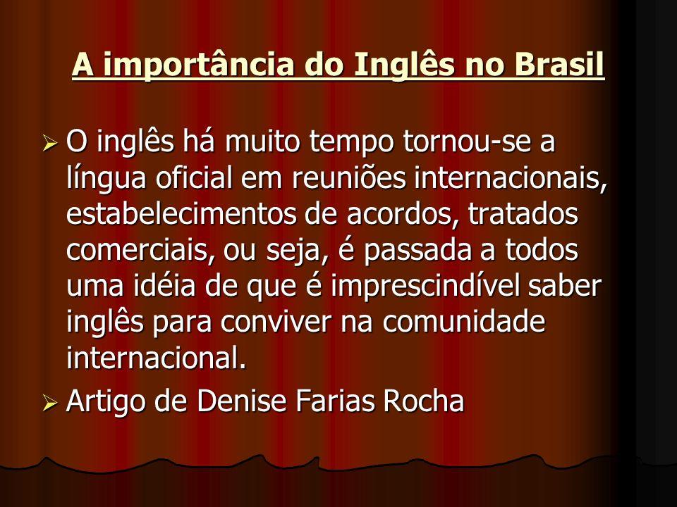 A importância do Inglês no Brasil O inglês há muito tempo tornou-se a língua oficial em reuniões internacionais, estabelecimentos de acordos, tratados comerciais, ou seja, é passada a todos uma idéia de que é imprescindível saber inglês para conviver na comunidade internacional.