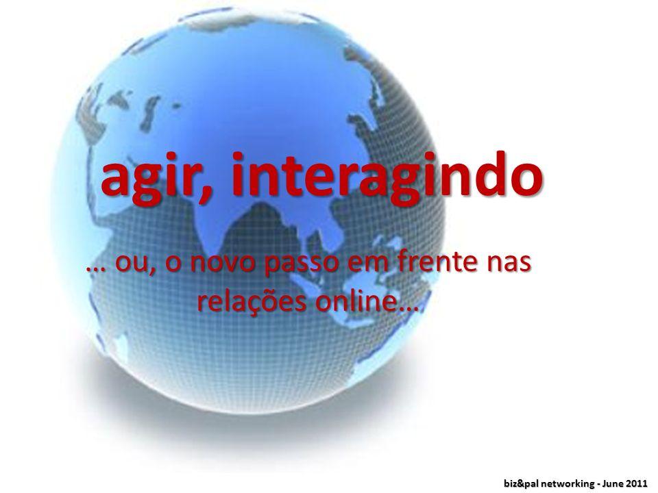 biz&pal networking - June 2011 agir, interagindo … ou, o novo passo em frente nas relações online…