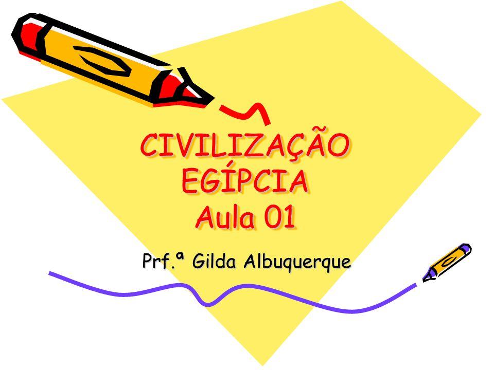 CIVILIZAÇÃO EGÍPCIA Aula 01 Prf.ª Gilda Albuquerque